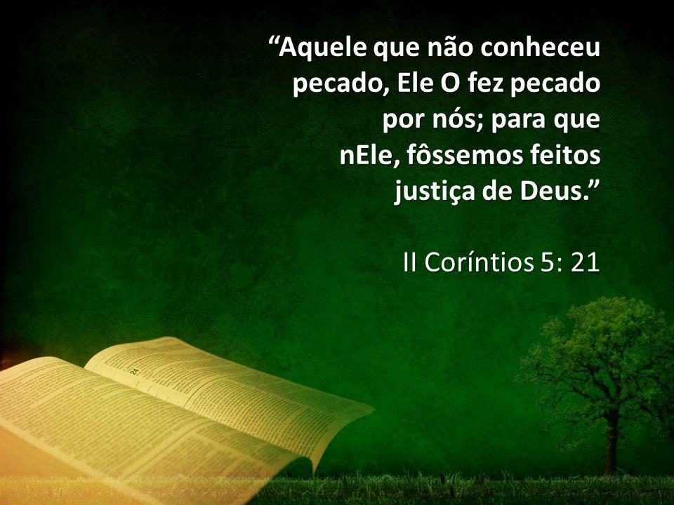 Aquele que não conheceu pecado, Ele O fez pecado por nós; para que nEle, fôssemos feitos justiça de Deus.