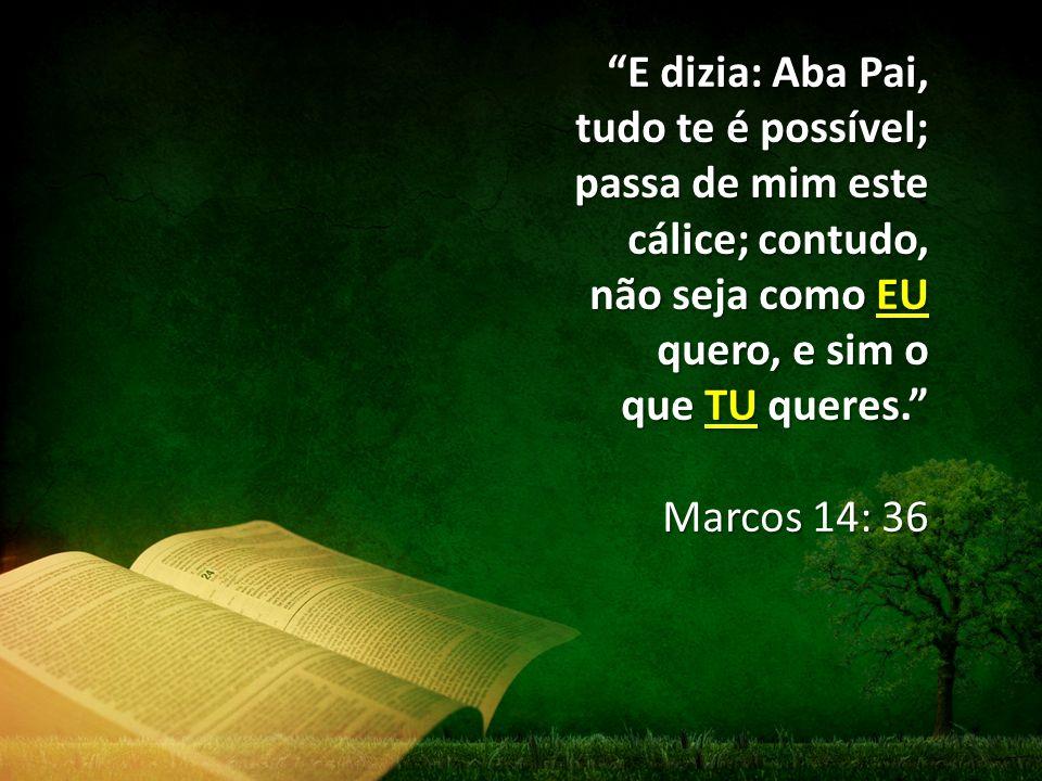 E dizia: Aba Pai, tudo te é possível; passa de mim este cálice; contudo, não seja como EU quero, e sim o que TU queres.