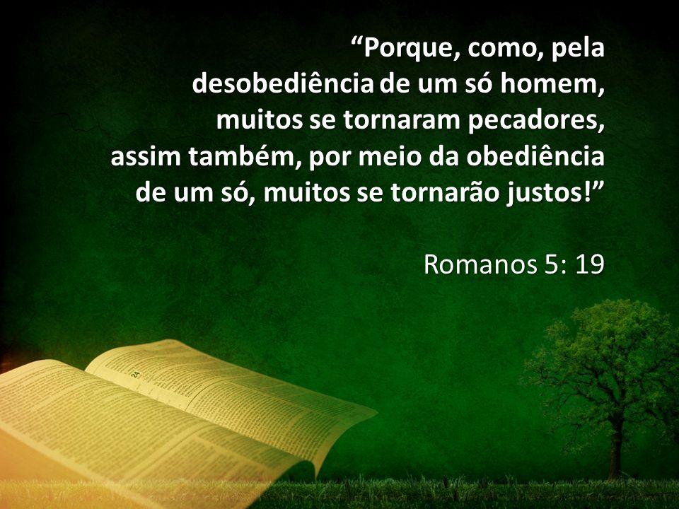 Porque, como, pela desobediência de um só homem, muitos se tornaram pecadores, assim também, por meio da obediência.