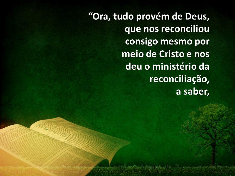 Ora, tudo provém de Deus, que nos reconciliou consigo mesmo por meio de Cristo e nos deu o ministério da reconciliação, a saber,