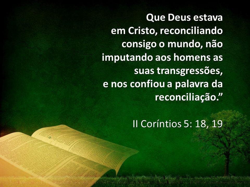 Que Deus estava em Cristo, reconciliando consigo o mundo, não imputando aos homens as suas transgressões, e nos confiou a palavra da reconciliação.