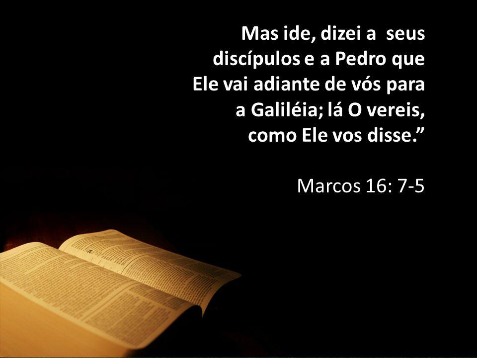 Mas ide, dizei a seus discípulos e a Pedro que Ele vai adiante de vós para a Galiléia; lá O vereis, como Ele vos disse.