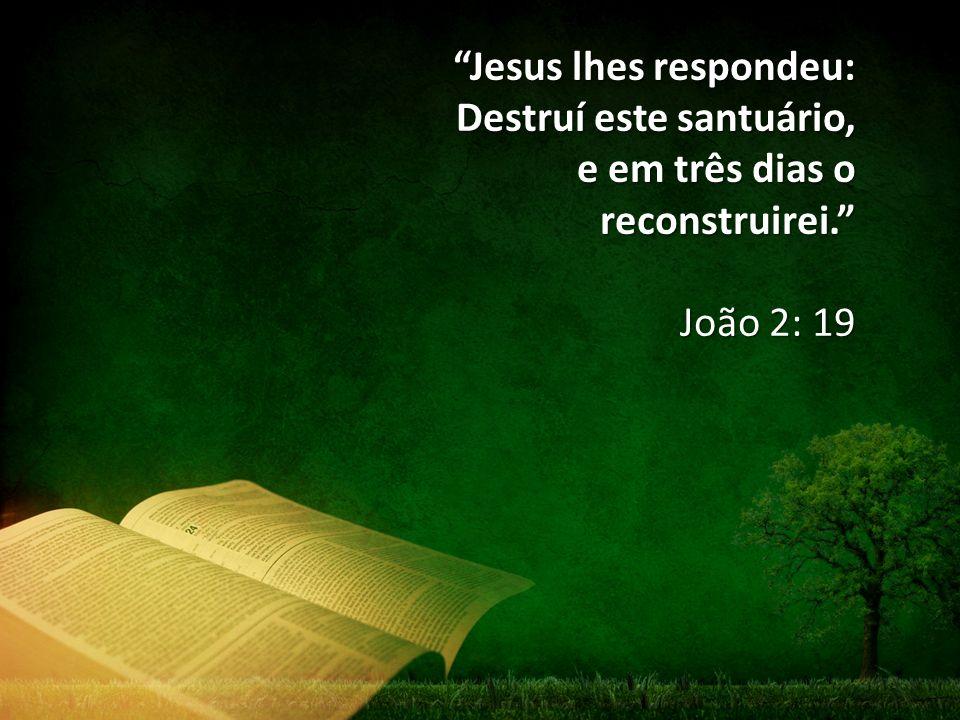 Jesus lhes respondeu: Destruí este santuário, e em três dias o reconstruirei.