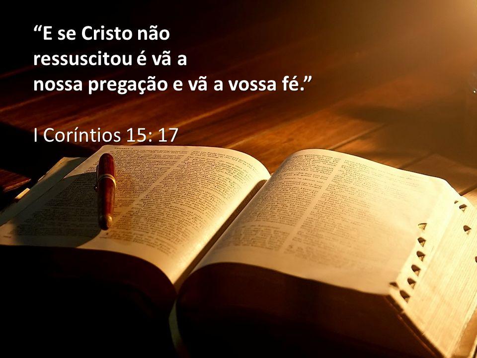 E se Cristo não ressuscitou é vã a nossa pregação e vã a vossa fé.