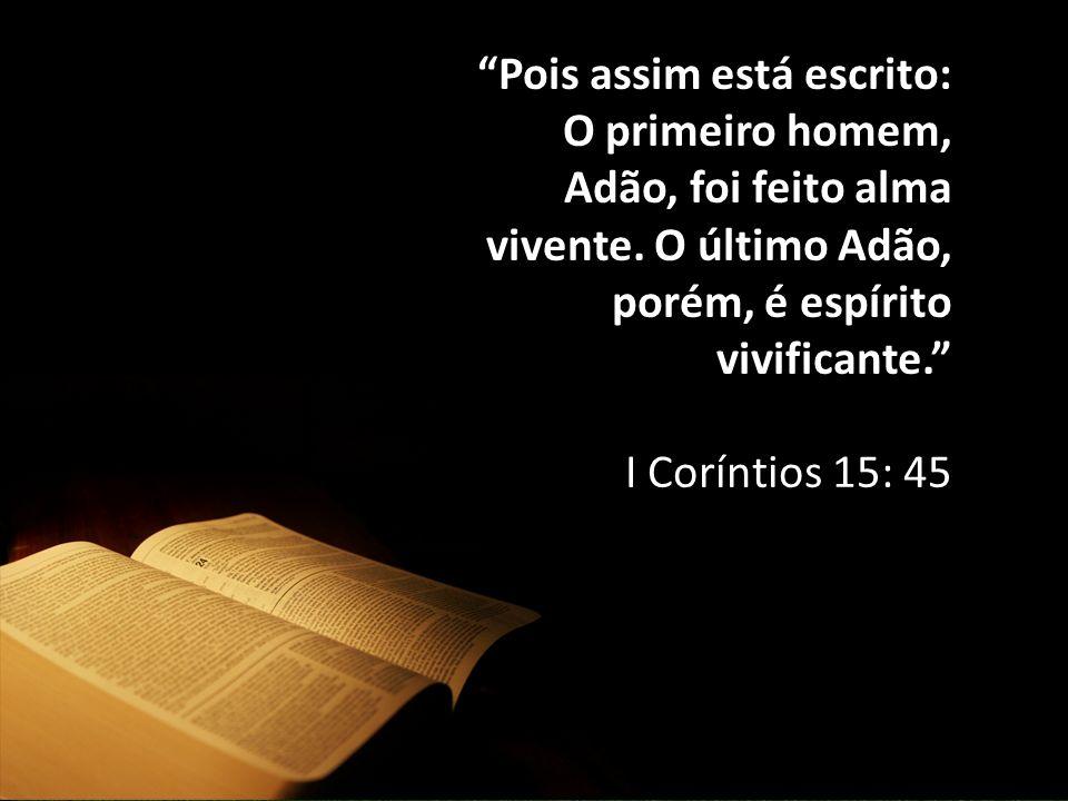 Pois assim está escrito: O primeiro homem, Adão, foi feito alma vivente. O último Adão, porém, é espírito vivificante.