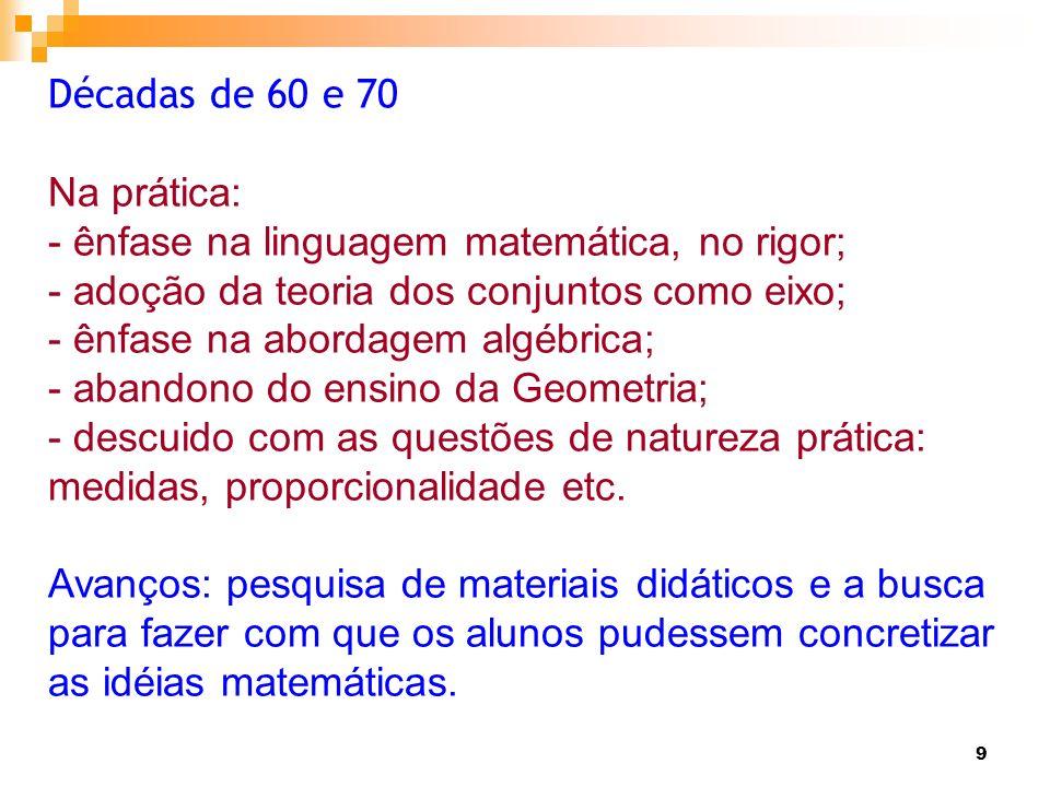 Décadas de 60 e 70Na prática: - ênfase na linguagem matemática, no rigor; - adoção da teoria dos conjuntos como eixo;