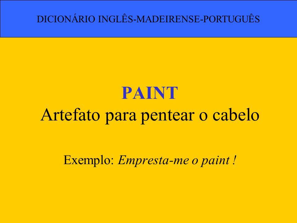 PAINT Artefato para pentear o cabelo Exemplo: Empresta-me o paint !