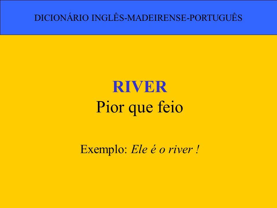 RIVER Pior que feio Exemplo: Ele é o river !
