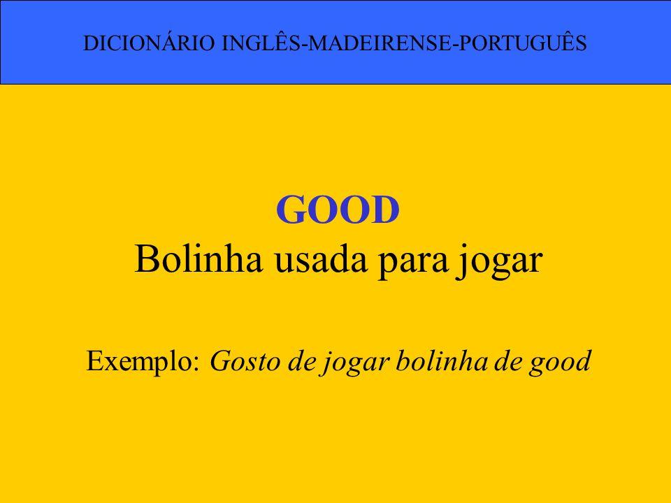 GOOD Bolinha usada para jogar Exemplo: Gosto de jogar bolinha de good
