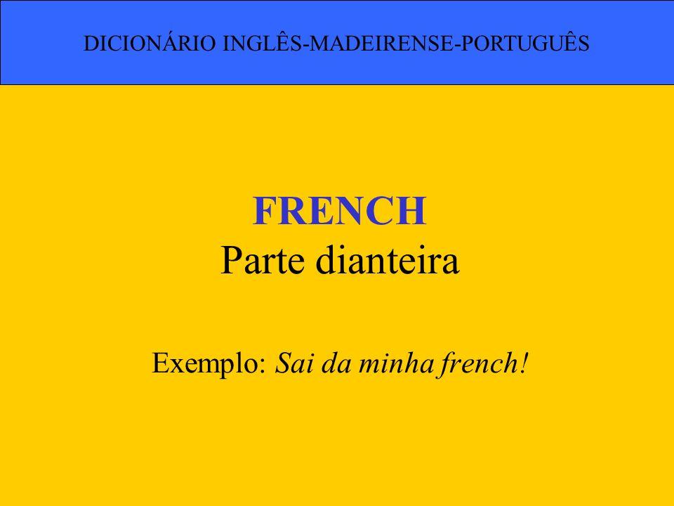FRENCH Parte dianteira Exemplo: Sai da minha french!