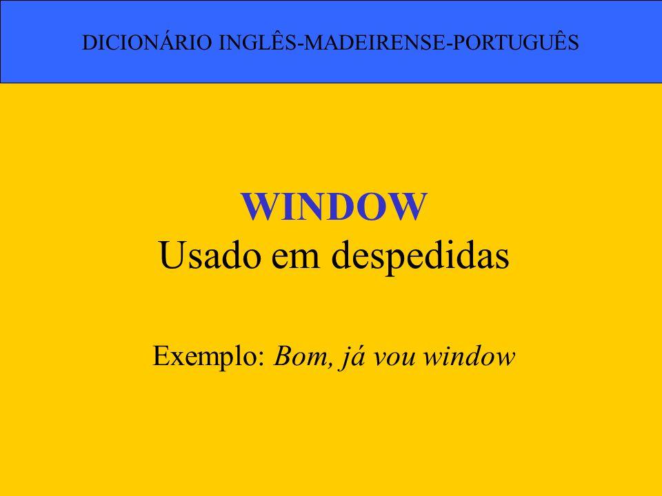 WINDOW Usado em despedidas Exemplo: Bom, já vou window