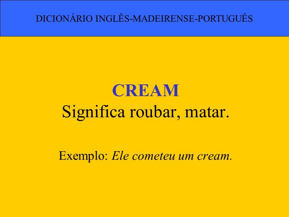 CREAM Significa roubar, matar. Exemplo: Ele cometeu um cream.