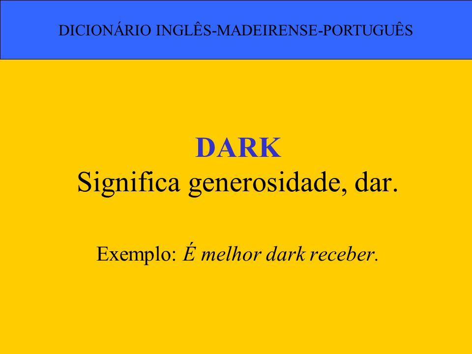 DARK Significa generosidade, dar. Exemplo: É melhor dark receber.