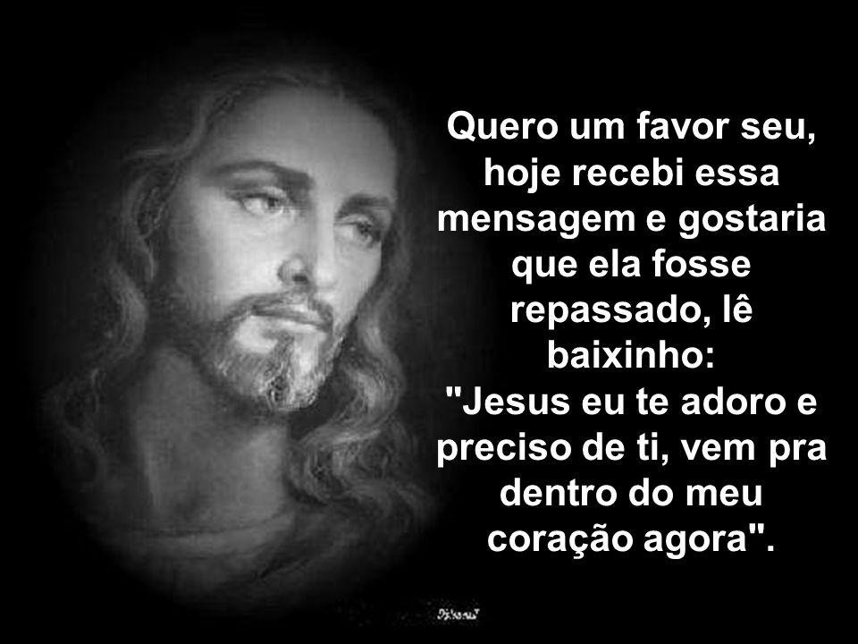 Quero um favor seu, hoje recebi essa mensagem e gostaria que ela fosse repassado, lê baixinho: Jesus eu te adoro e preciso de ti, vem pra dentro do meu coração agora .