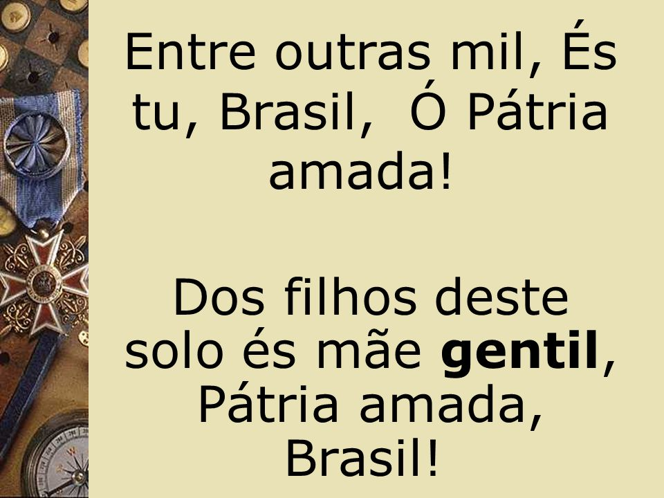 Entre outras mil, És tu, Brasil, Ó Pátria amada!