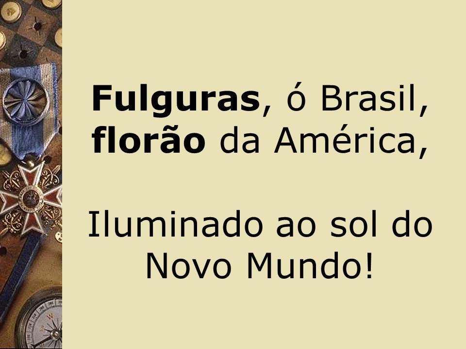 Fulguras, ó Brasil, florão da América,