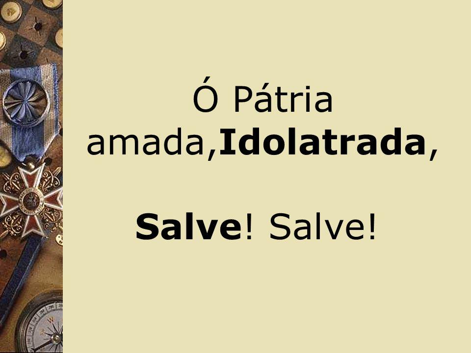 Ó Pátria amada,Idolatrada,