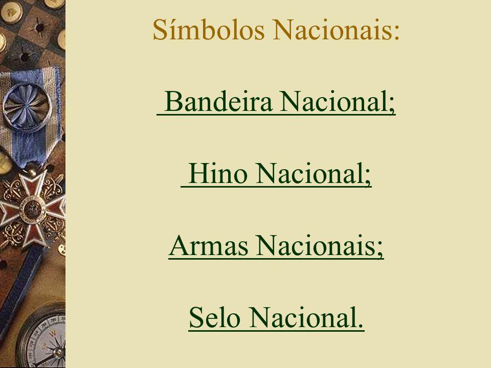 Símbolos Nacionais: Bandeira Nacional; Hino Nacional; Armas Nacionais; Selo Nacional.