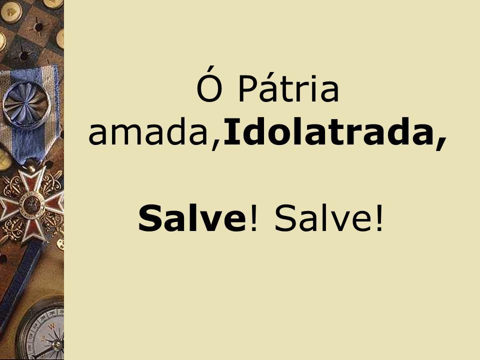 Ó Pátria amada,Idolatrada, Salve! Salve!