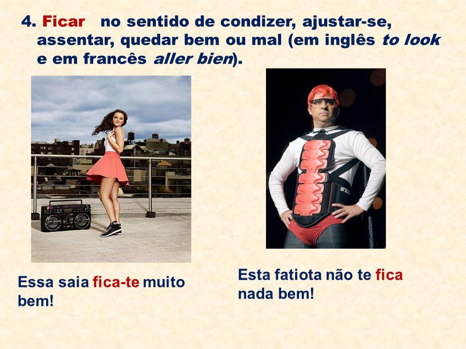 4. Ficar no sentido de condizer, ajustar-se, assentar, quedar bem ou mal (em inglês to look e em francês aller bien).