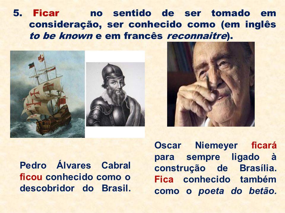 5. Ficar no sentido de ser tomado em consideração, ser conhecido como (em inglês to be known e em francês reconnaitre).