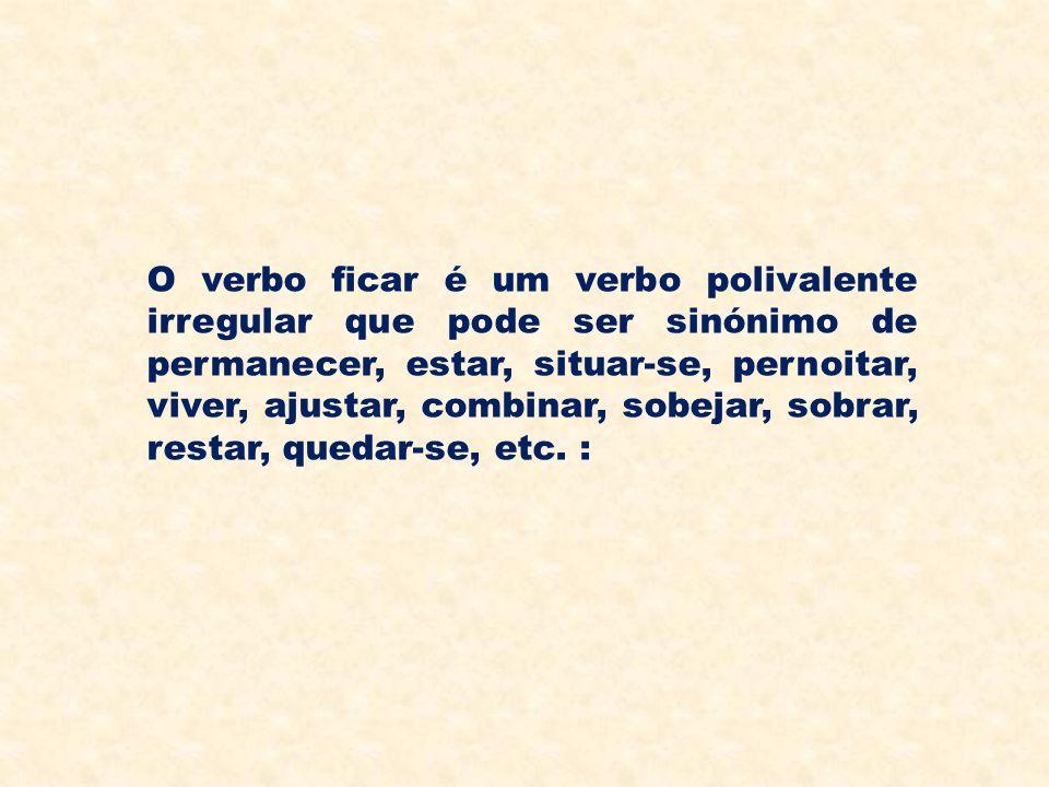 O verbo ficar é um verbo polivalente irregular que pode ser sinónimo de permanecer, estar, situar-se, pernoitar, viver, ajustar, combinar, sobejar, sobrar, restar, quedar-se, etc.