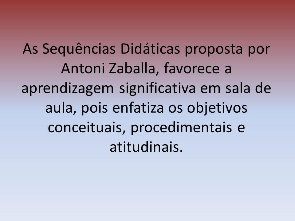 As Sequências Didáticas proposta por Antoni Zaballa, favorece a aprendizagem significativa em sala de aula, pois enfatiza os objetivos conceituais, procedimentais e atitudinais.