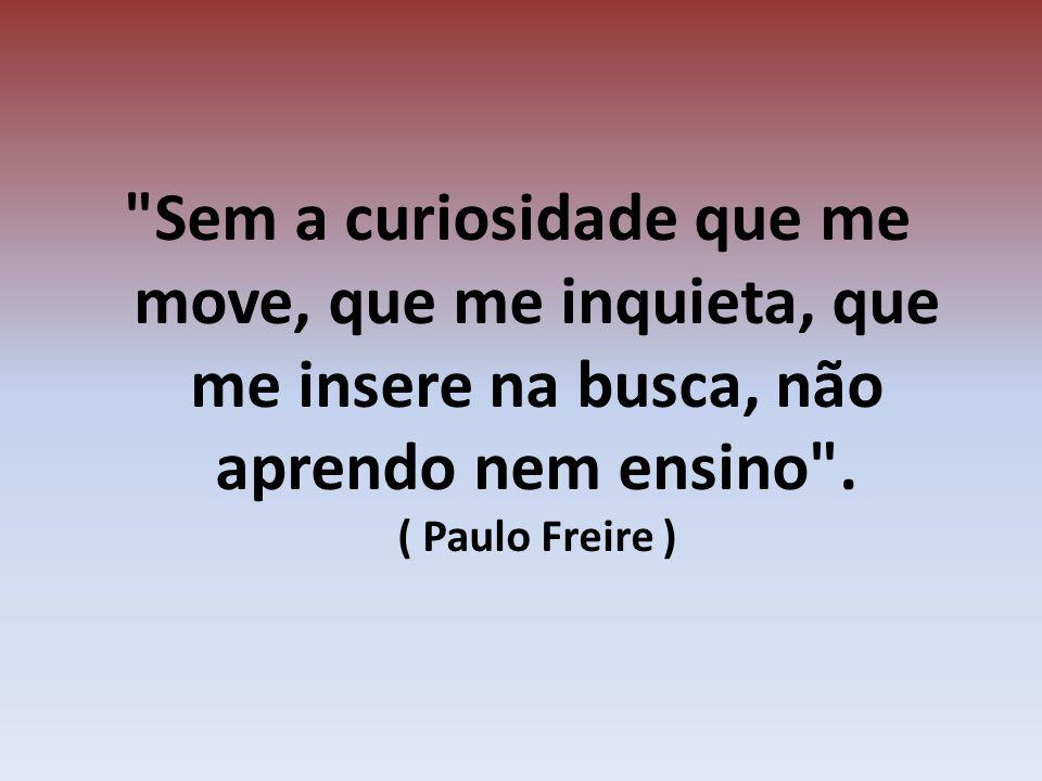 Sem a curiosidade que me move, que me inquieta, que me insere na busca, não aprendo nem ensino .
