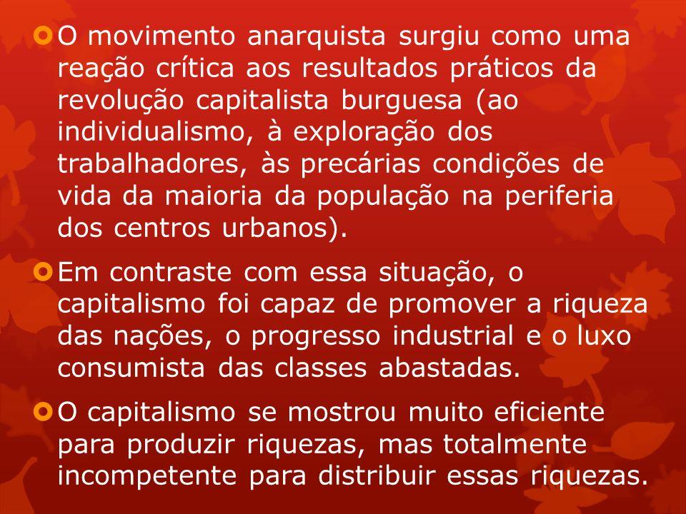 O movimento anarquista surgiu como uma reação crítica aos resultados práticos da revolução capitalista burguesa (ao individualismo, à exploração dos trabalhadores, às precárias condições de vida da maioria da população na periferia dos centros urbanos).