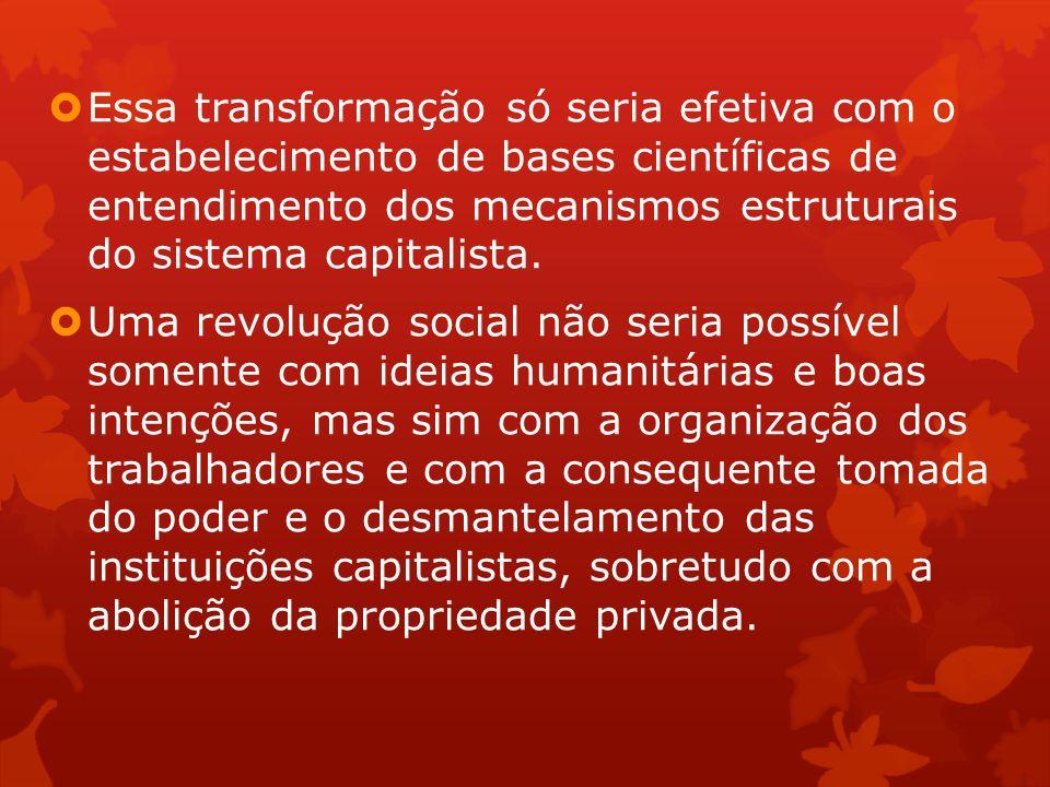 Essa transformação só seria efetiva com o estabelecimento de bases científicas de entendimento dos mecanismos estruturais do sistema capitalista.