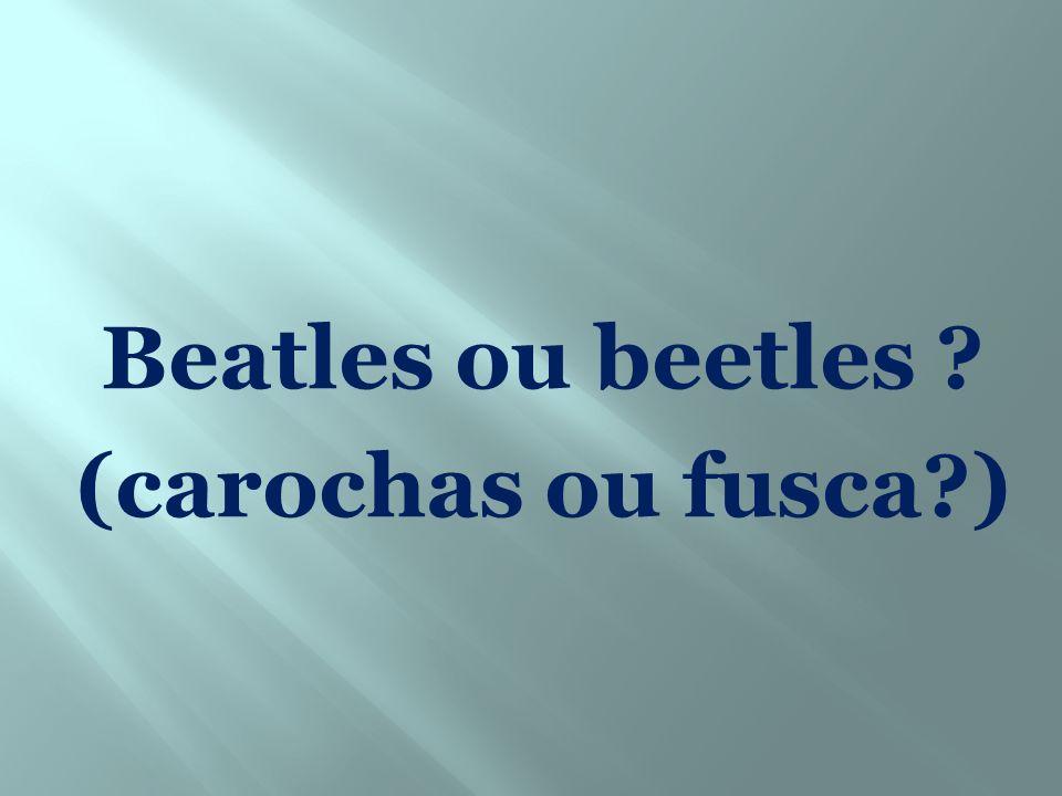 Beatles ou beetles (carochas ou fusca )