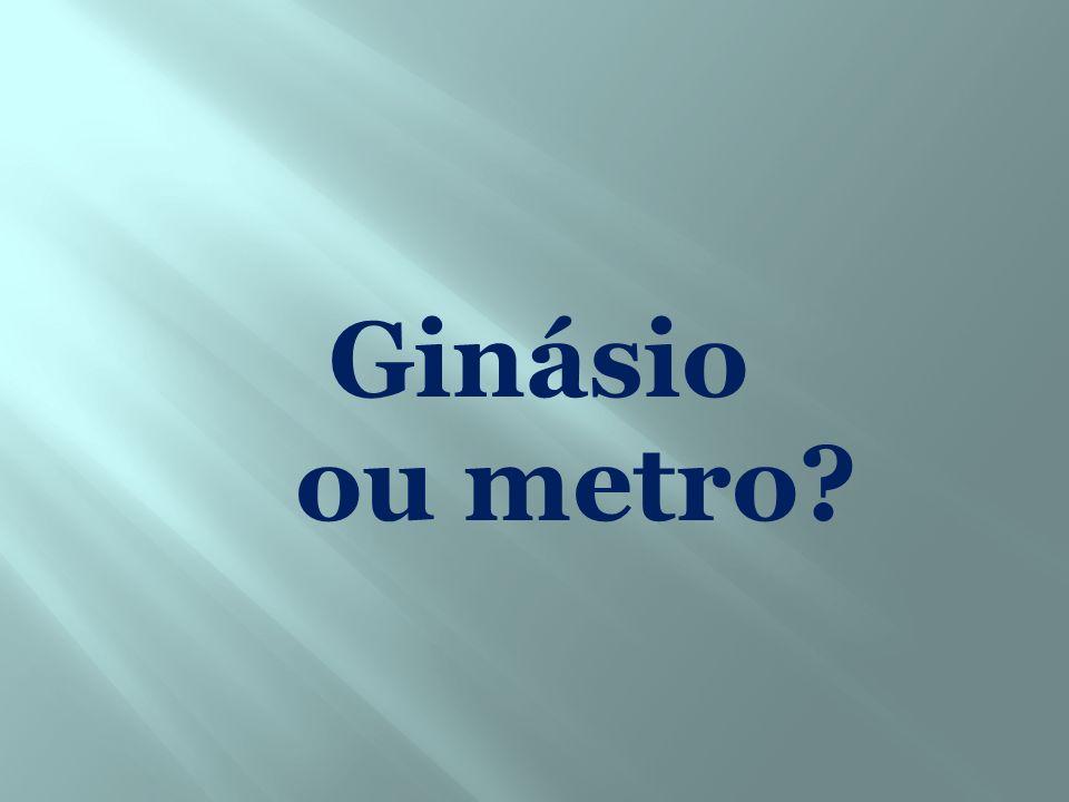 Ginásio ou metro