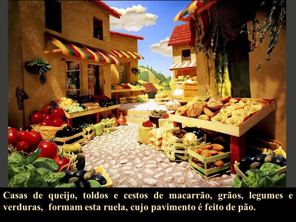 Casas de queijo, toldos e cestos de macarrão, grãos, legumes e verduras, formam esta ruela, cujo pavimento é feito de pão.