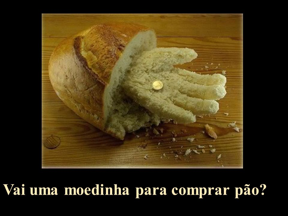 Vai uma moedinha para comprar pão