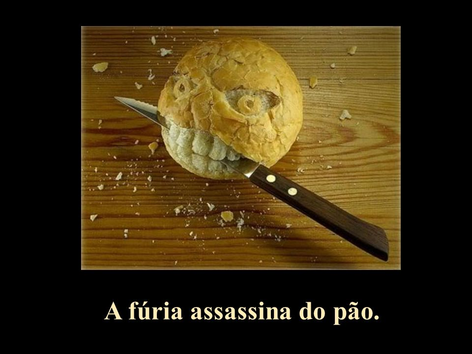 A fúria assassina do pão.