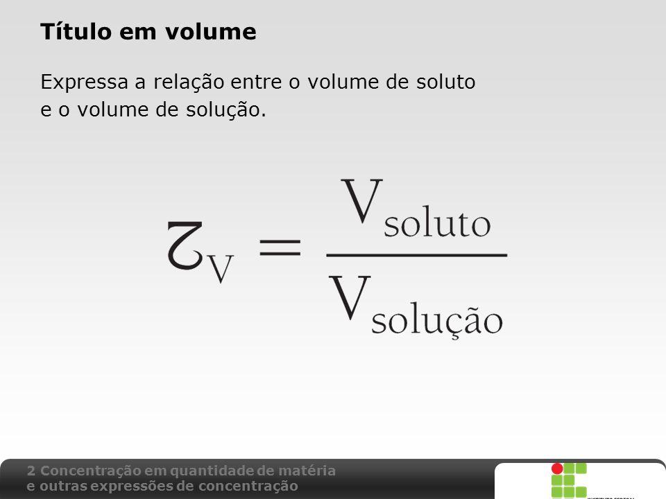 Título em volume Expressa a relação entre o volume de soluto