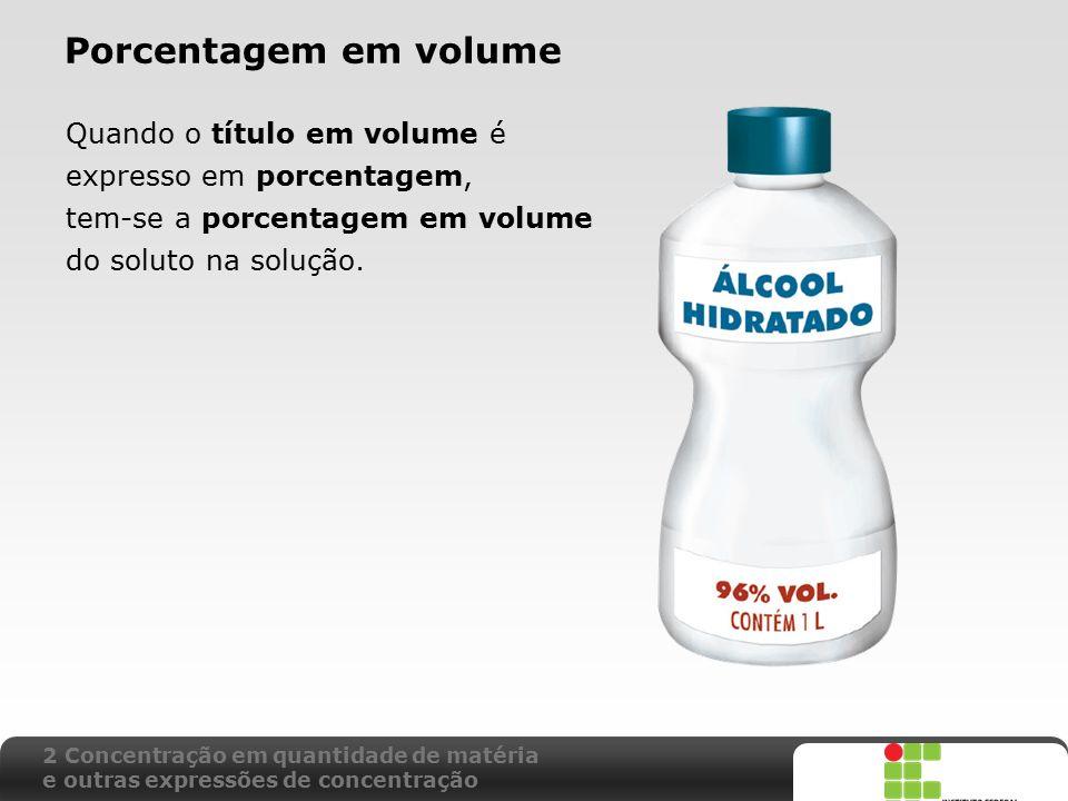 Porcentagem em volume Quando o título em volume é expresso em porcentagem, tem-se a porcentagem em volume.