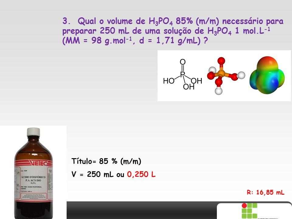 3. Qual o volume de H3PO4 85% (m/m) necessário para preparar 250 mL de uma solução de H3PO4 1 mol.L-1 (MM = 98 g.mol-1, d = 1,71 g/mL)
