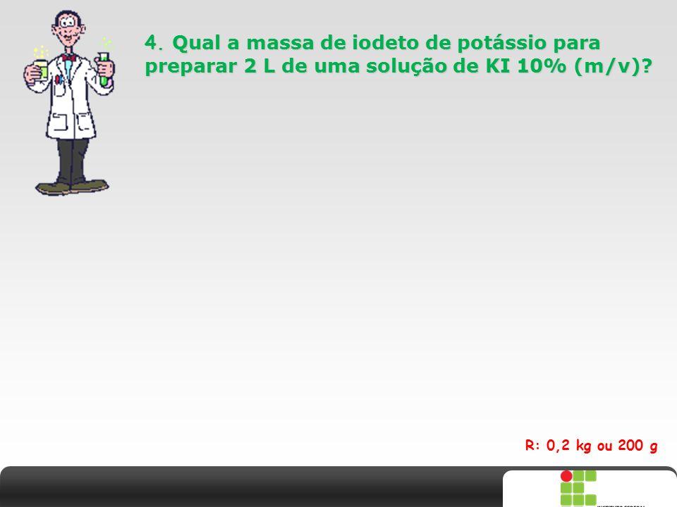 4. Qual a massa de iodeto de potássio para preparar 2 L de uma solução de KI 10% (m/v)