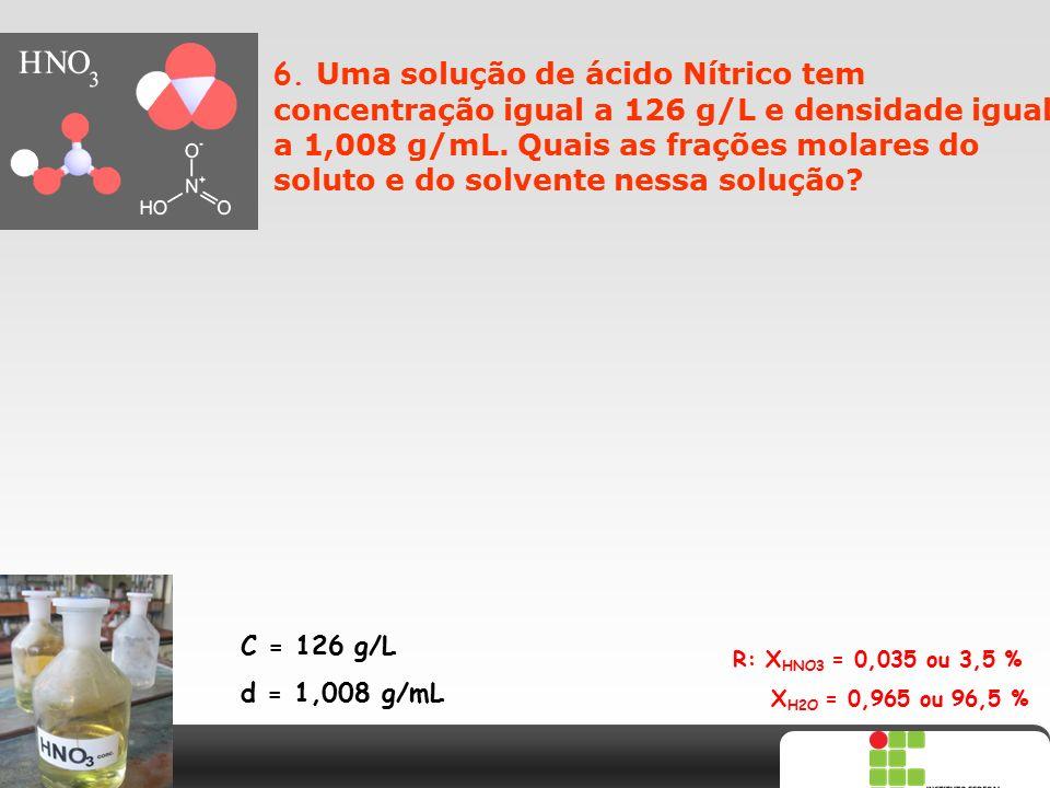 6. Uma solução de ácido Nítrico tem concentração igual a 126 g/L e densidade igual a 1,008 g/mL. Quais as frações molares do soluto e do solvente nessa solução
