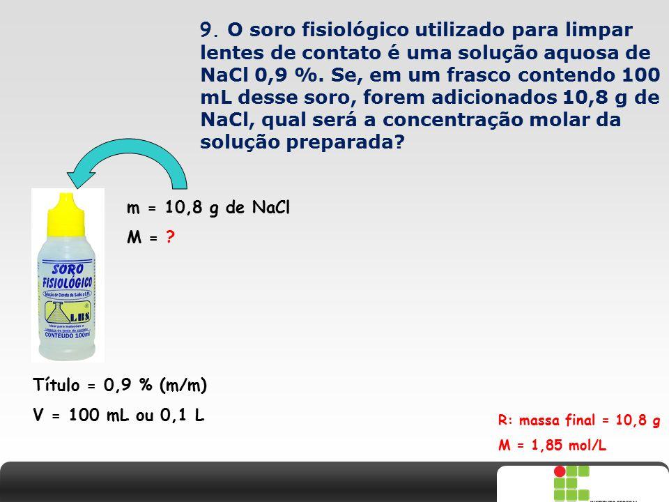 9. O soro fisiológico utilizado para limpar lentes de contato é uma solução aquosa de NaCl 0,9 %. Se, em um frasco contendo 100 mL desse soro, forem adicionados 10,8 g de NaCl, qual será a concentração molar da solução preparada