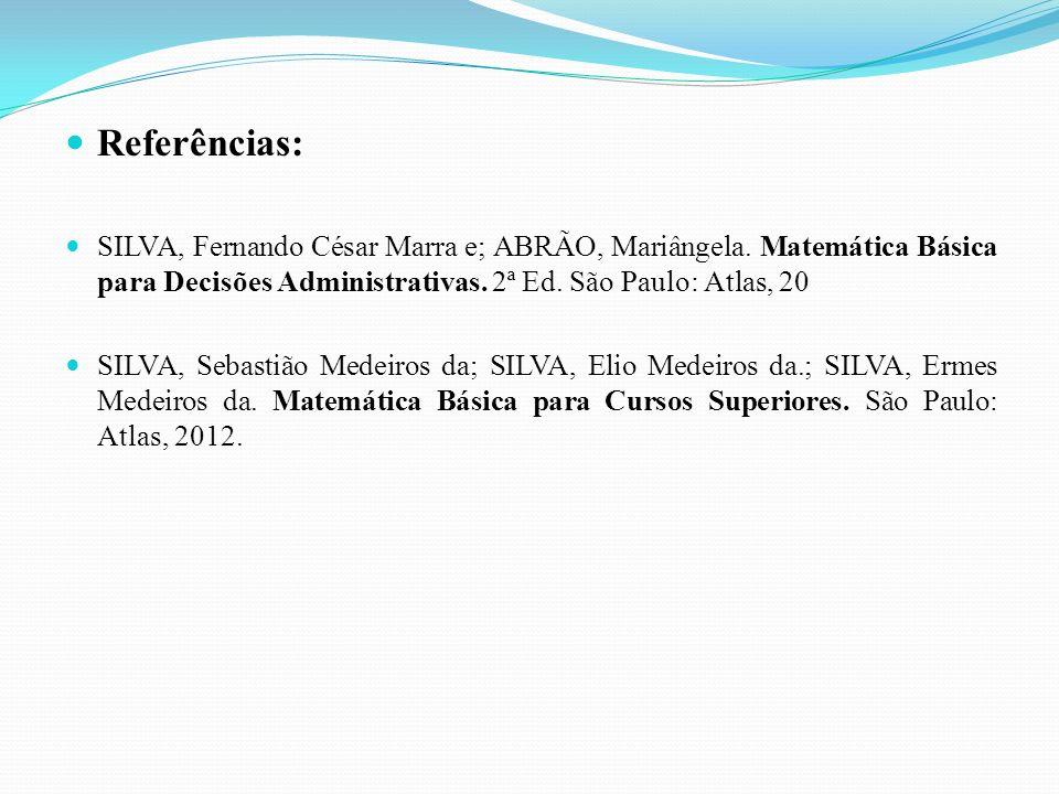 Referências: SILVA, Fernando César Marra e; ABRÃO, Mariângela. Matemática Básica para Decisões Administrativas. 2ª Ed. São Paulo: Atlas, 20.