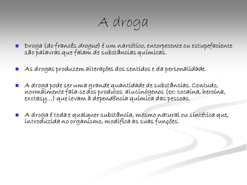 A drogaDroga (do francês drogue) é um narcótico, entorpecente ou estupefaciente são palavras que falam de substâncias químicas.
