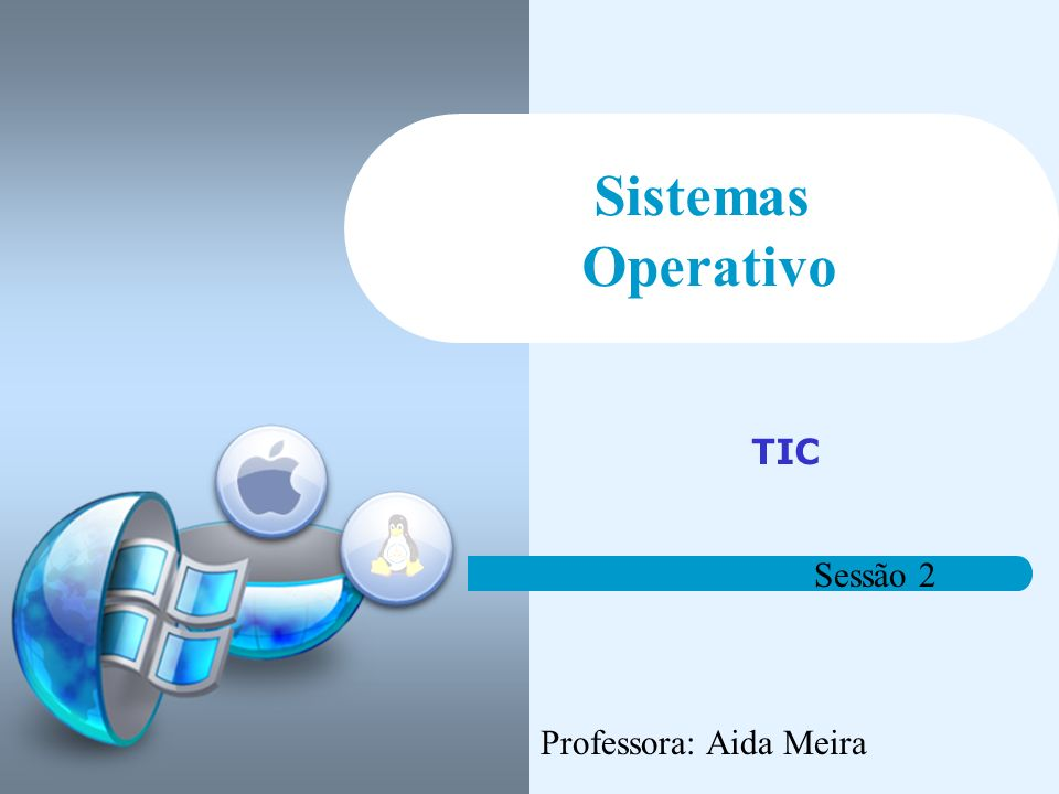 Sistemas Operativo TIC Sessão 2 Professora: Aida Meira