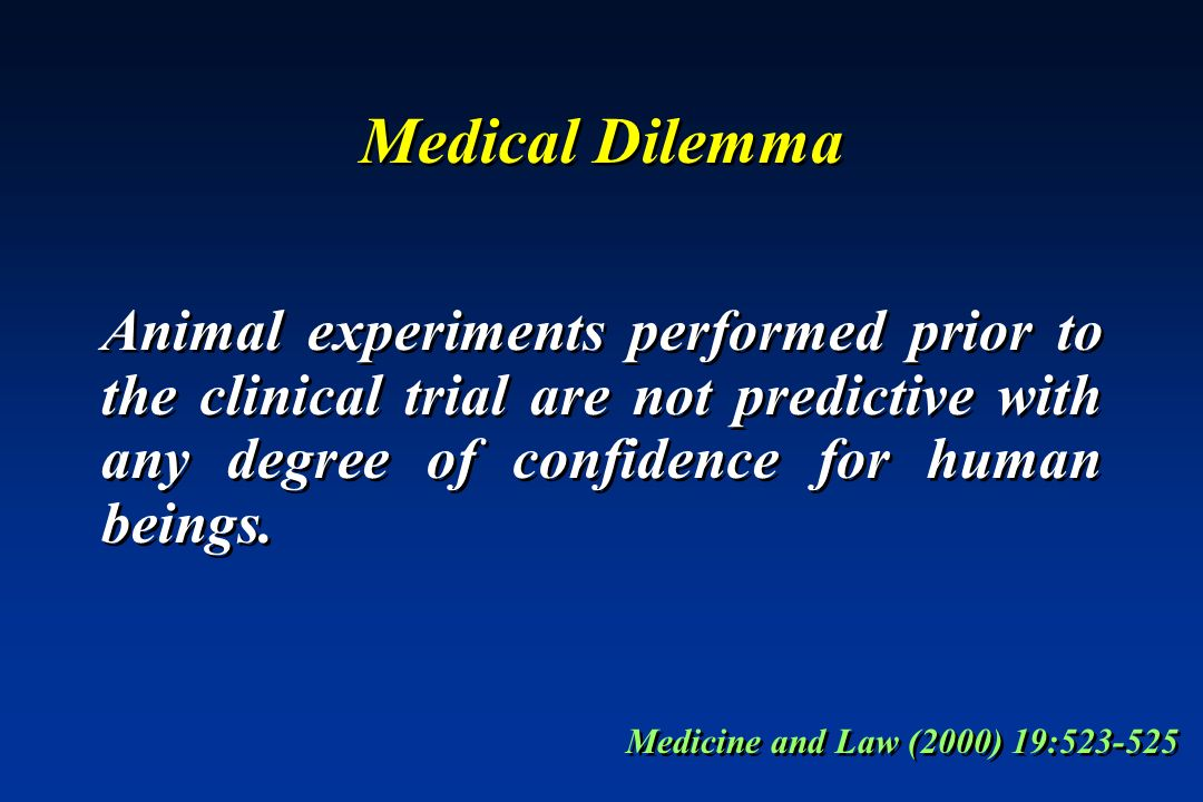 Medical DilemmaAnimal experiments performed prior to the clinical trial are not predictive with any degree of confidence for human beings.