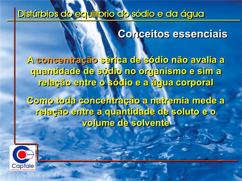 Conceitos essenciais A concentração sérica de sódio não avalia a quantidade de sódio no organismo e sim a relação entre o sódio e a água corporal.