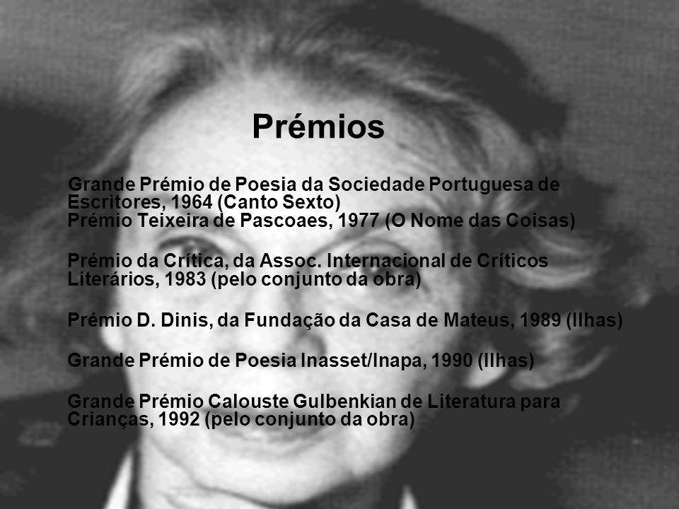 Prémios Grande Prémio de Poesia da Sociedade Portuguesa de Escritores, 1964 (Canto Sexto) Prémio Teixeira de Pascoaes, 1977 (O Nome das Coisas)