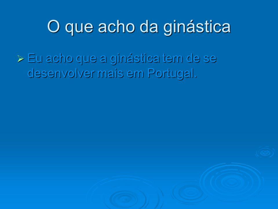 O que acho da ginástica Eu acho que a ginástica tem de se desenvolver mais em Portugal.
