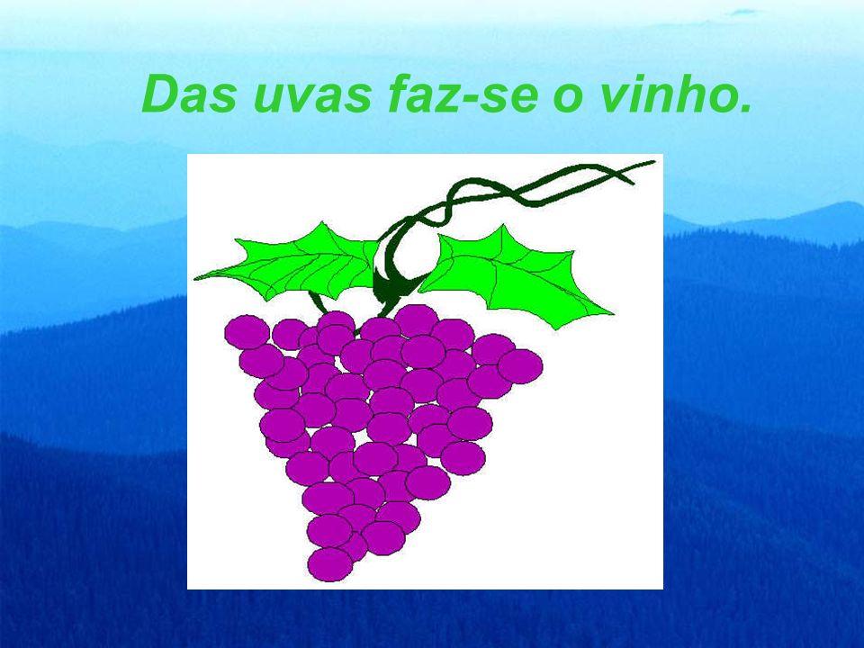 Das uvas faz-se o vinho.