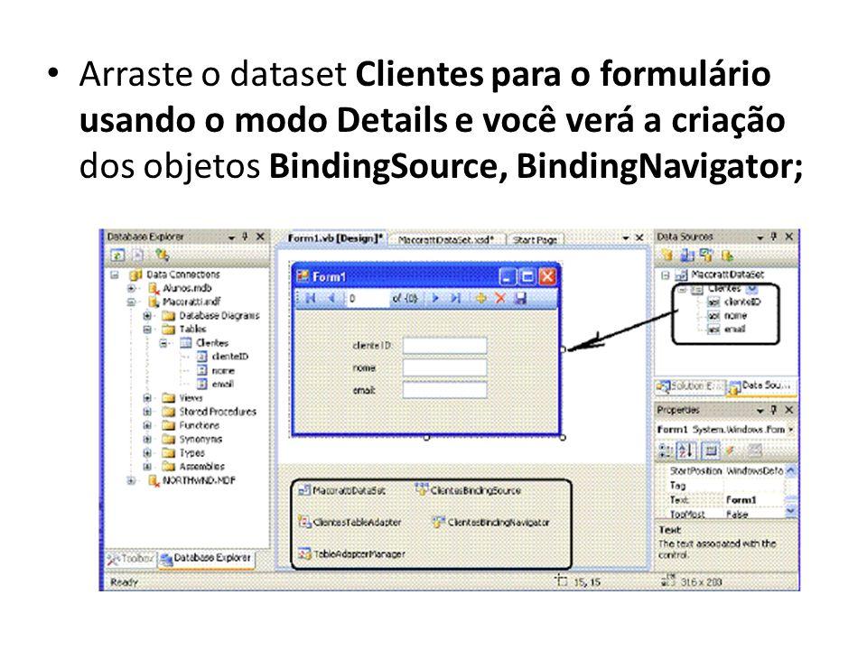 Arraste o dataset Clientes para o formulário usando o modo Details e você verá a criação dos objetos BindingSource, BindingNavigator;